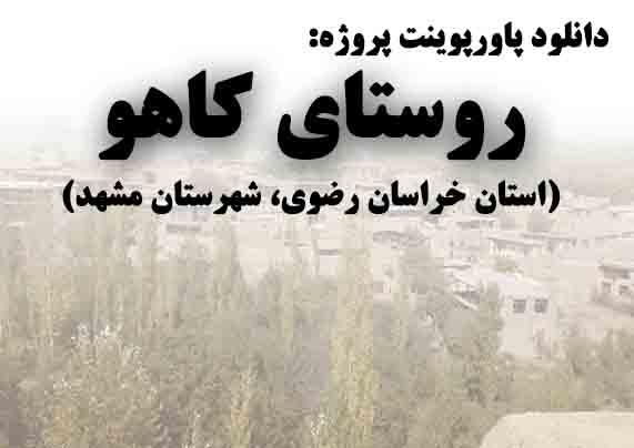 دانلود پاورپوینت پروژه روستای کاهو(استان خراسان رضوی، شهرستان چناران)