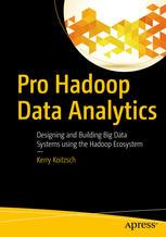 Pro Hadoop Data Analytics : Designing and Building Big Data Systems using the Hadoop Ecosystem