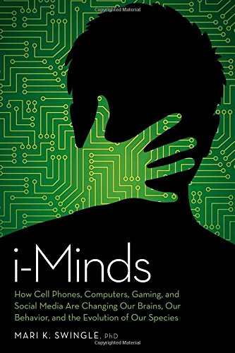 i-Minds: How Cell Phones, Computers, Gaming, and Social Media are Changing our Brains, our Behavior, and the Evolution of our Species