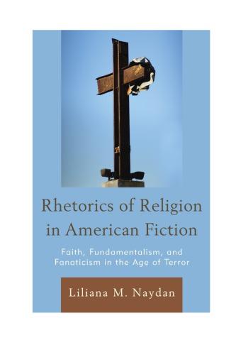 Rhetorics of Religion in American Fiction: Faith, Fundamentalism, and Fanaticism in the Age of Terror
