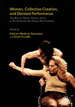 Women, Collective Creation, and Devised Performance: The Rise of Women Theatre Artists in the Twentieth and Twenty-First Centuries