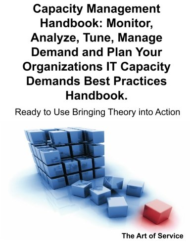 Capacity Management Handbook, Monitor, Analyze, Tune, Manage Demand and Plan Your Organizations IT Capacity Demands Best Practices Handbook - Ready to