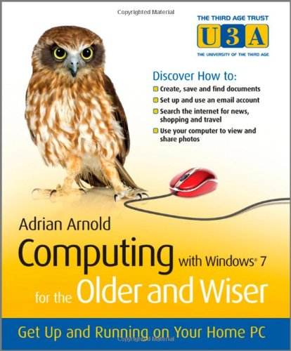 Computing with Windows 7 for the Older and Wiser: Get Up and Running on Your Home PC (The Third Age Trust (U3A) Older & Wiser)