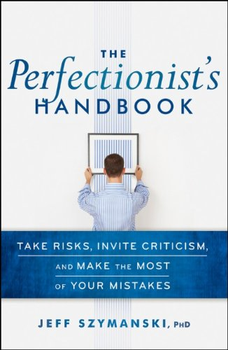 The Perfectionists Handbook: Take Risks, Invite Criticism, and Make the Most of Your Mistakes