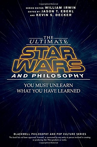 The ultimate Star Wars and philosophy : you must unlearn what you have learned