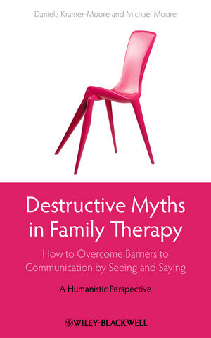 Destructive Myths in Family Therapy: How to Overcome Barriers to Communication by Seeing and Saying - A Humanistic Perspective