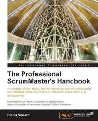 The Professional ScrumMasters Handbook: A collection of tips, tricks, and war stories to help the professional ScrumMaster break the chains of tradit