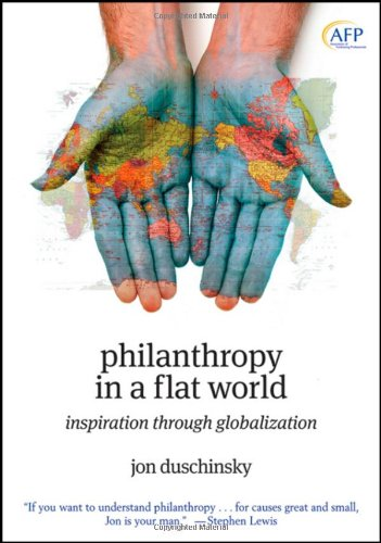 Philanthropy in a Flat World: Inspiration Through Globalization (The AFP Wiley Fund Development Series)