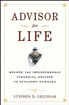 Advisor for life : become the indispensable financial advisor to affluent families
