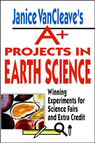 Janice VanCleaves A+ Projects in Earth Science: Winning Experiments for Science Fairs and Extra Credit