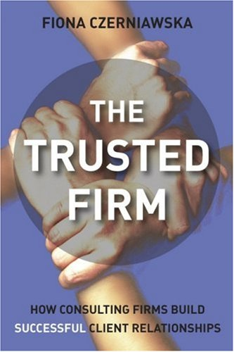 The Trusted Firm: How Consulting Firms Build Successful Client..