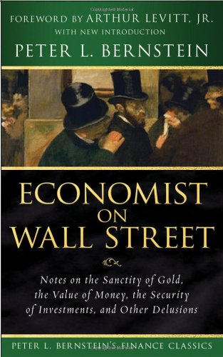 Economist on Wall Street (Peter L. Bernsteins Finance Classics): Notes on the Sanctity of Gold, the Value of Money, the Security of Investments, and