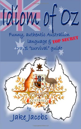 Idiom of Oz: Funny, Authentic Australian Language and Top Secret Travel Survival Guide
