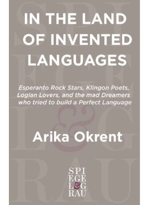 In the Land of Invented Languages  Esperanto Rock Stars, Klingon Poets, Loglan Lovers, and the Mad Dreamers Who Tried to Build A Perfect Language