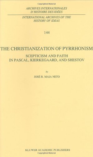 The Christianization of Pyrrhonism: Scepticism and Faith in Pascal, Kierkegaard, and Shestov (International Archives of the History of Ideas   Archive