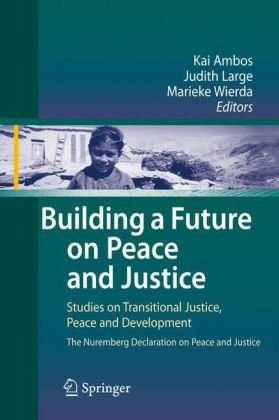 Building a Future on Peace and Justice: Studies on Transitional Justice, Peace and Development The Nuremberg Declaration on Peace and Justice