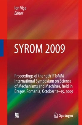 SYROM 2009: Proceedings of the 10th IFToMM International Symposium on Science of Mechanisms and Machines, held in Brasov, Romania, october 12-15, 2009