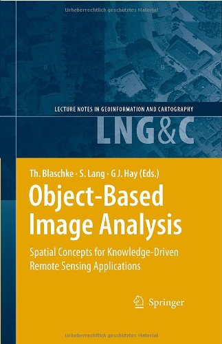 Object-Based Image Analysis: Spatial Concepts for Knowledge-Driven Remote Sensing Applications (Lecture Notes in Geoinformation and Cartography)