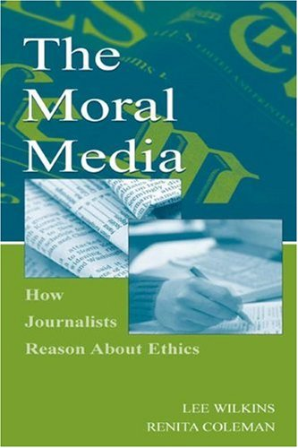 The Moral Media: How Journalists Reason About Ethics (Leas Communication Series) (Leas Communication Series)