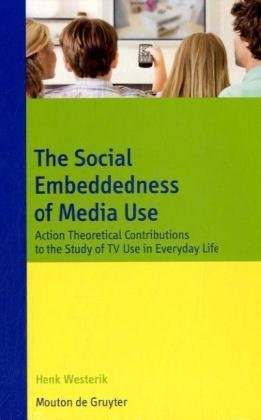 The Social Embeddedness of Media Use: Action Theoretical Contributions to the Study of TV Use in Everyday Life (Communications Monograph)