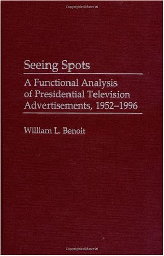 Seeing Spots: A Functional Analysis of Presidential Television Advertisements, 1952-1996 (Praeger Series in Political Communication)