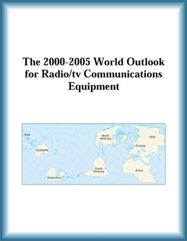 The 2000-2005 World Outlook for Radio TV Communications Equipment (Strategic Planning Series)