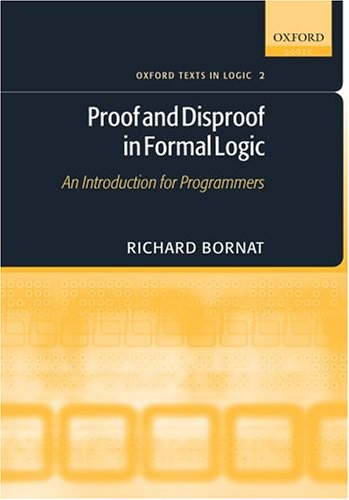 Proof and Disproof in Formal Logic: An Introduction for Programmers (Oxford Texts in Logic)