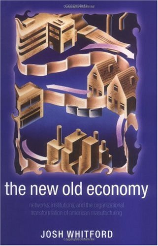 The New Old Economy: Networks, Institutions, and the Organizational Transformation of American Manufacturing