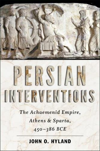 Persian Interventions: The Achaemenid Empire, Athens, and Sparta, 450-386 BCE