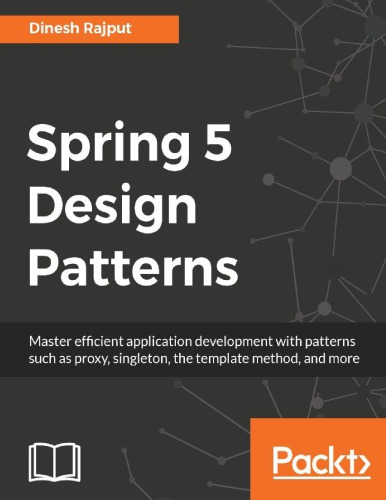 Spring 5 design patterns : master efficient application development with patterns such as proxy, singleton, the template method, and more