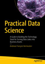 Practical Data Science. A Guide to building the Technology Stack for Turning Data Lakes into Business Assets