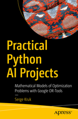 Practical Python AI Projects. Mathematical Models of Optimization Problems with Google OR-Tools