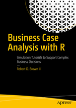 Business Case Analysis with R. Simulation Tutorials to support complex business Decisions