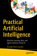 Practical Artificial Intelligence. Machine Learning, Bots and Agent Solutions using Csharp