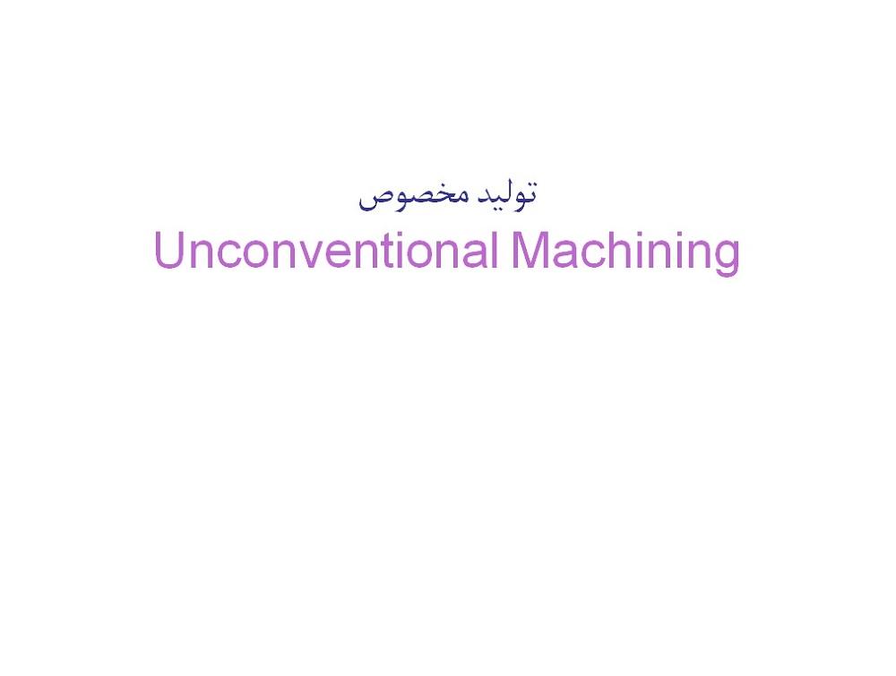 فايل پاورپوينت کامل در زمينه فرآيندهای توليدمخصوص یا Unconventional Machining