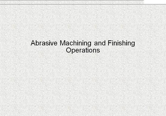 مجموعه کامل شامل 6 پاورپوينت در زمينه ماشينکاری سایشی و روشهای پرداختکاری Abrasive Machining and Finishing Operations