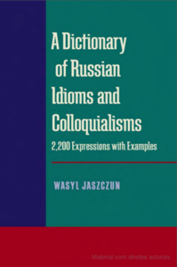 A Dictionary of Russian Idioms and Colloquialisms 2,200 Expressions with Examples