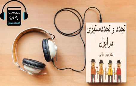 دانلود کتاب صوتی تجدد و تجدد ستیزی در ایران نوشته عباس میلانی